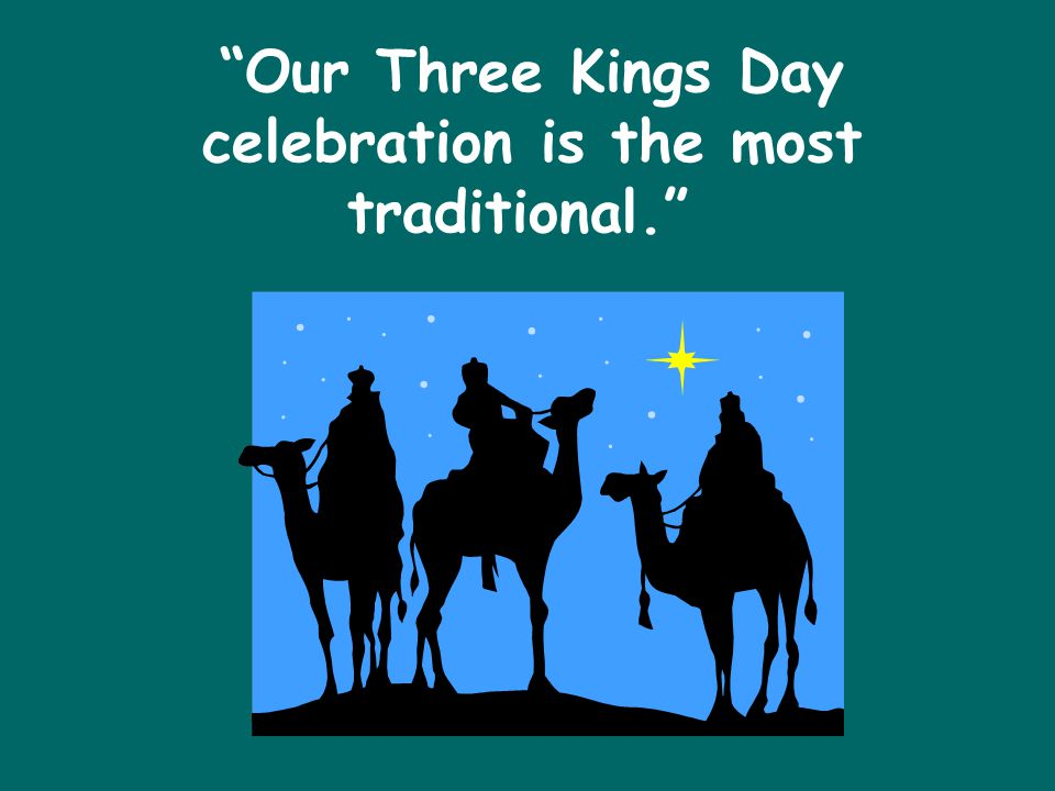 Our Three Kings Day celebration is the most traditional.