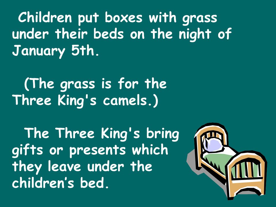 Children put boxes with grass under their beds on the night of January 5th. (The grass is for the Three King s camels.) The Three King s bring gifts or presents which they leave under the children's bed.