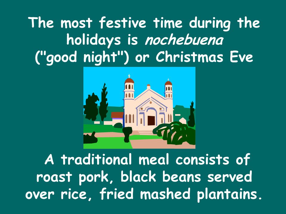 The most festive time during the holidays is nochebuena ( good night ) or Christmas Eve A traditional meal consists of roast pork, black beans served over rice, fried mashed plantains.