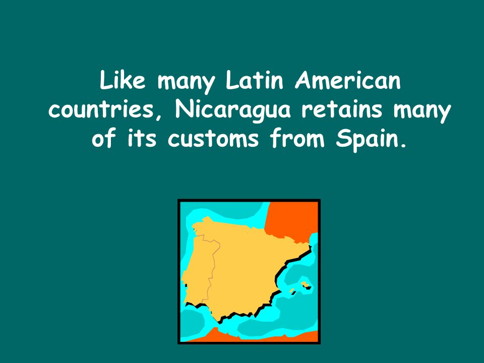Like many Latin American countries, Nicaragua retains many of its customs from Spain.