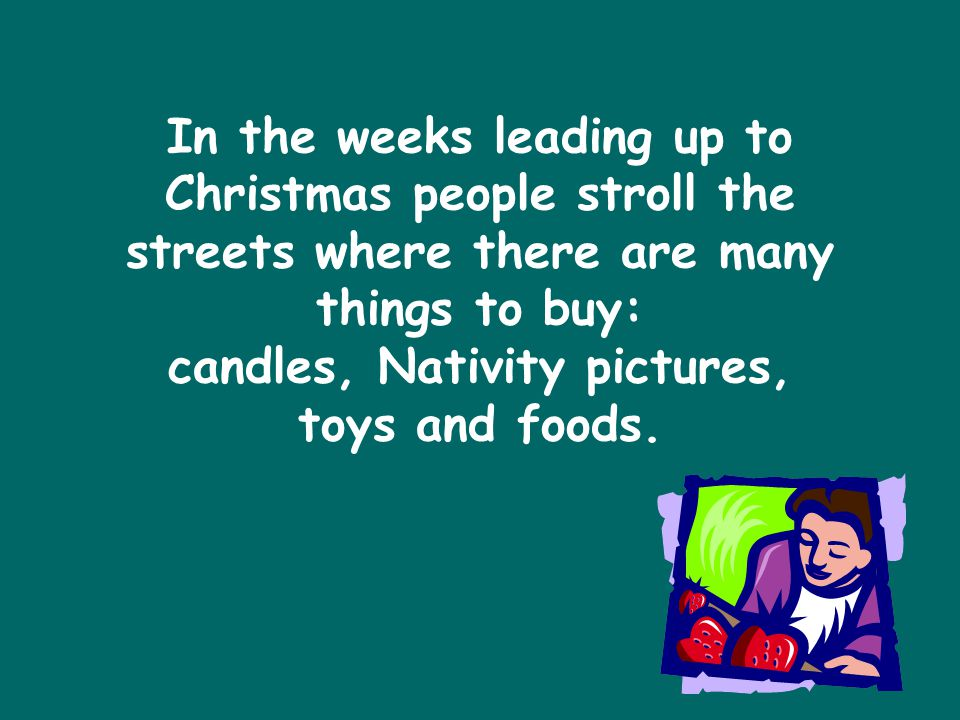 In the weeks leading up to Christmas people stroll the streets where there are many things to buy: candles, Nativity pictures, toys and foods.