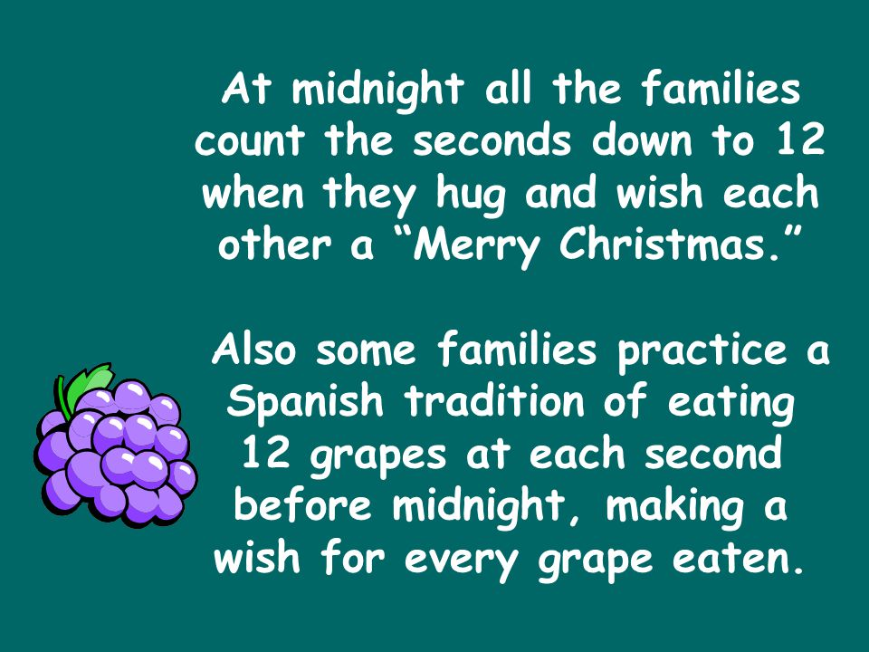 At midnight all the families count the seconds down to 12 when they hug and wish each other a Merry Christmas. Also some families practice a Spanish tradition of eating 12 grapes at each second before midnight, making a wish for every grape eaten.