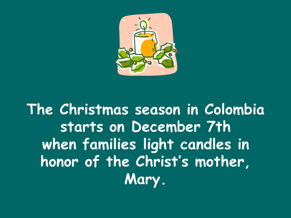 The Christmas season in Colombia starts on December 7th when families light candles in honor of the Christ's mother, Mary.