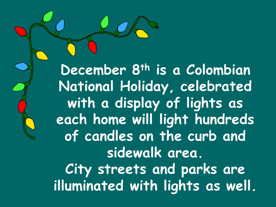 December 8th is a Colombian National Holiday, celebrated with a display of lights as each home will light hundreds of candles on the curb and sidewalk area.