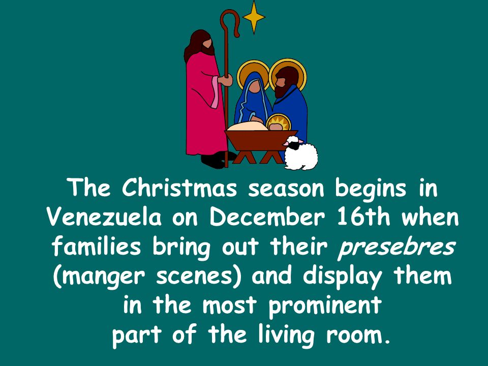 The Christmas season begins in Venezuela on December 16th when families bring out their presebres (manger scenes) and display them in the most prominent part of the living room.