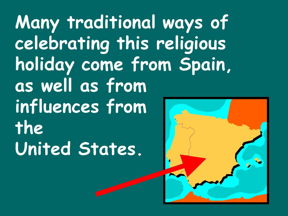 Many traditional ways of celebrating this religious holiday come from Spain, as well as from influences from the United States.