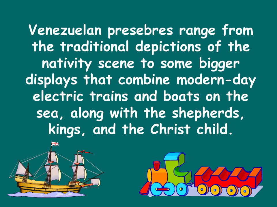 Venezuelan presebres range from the traditional depictions of the nativity scene to some bigger displays that combine modern-day electric trains and boats on the sea, along with the shepherds, kings, and the Christ child.
