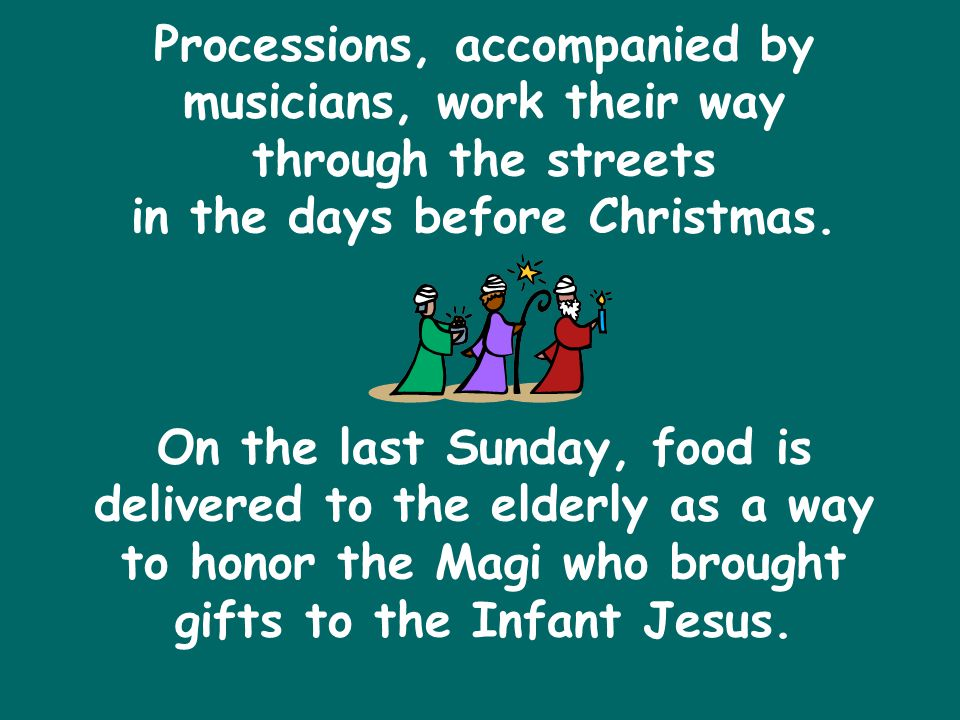 Processions, accompanied by musicians, work their way through the streets in the days before Christmas.