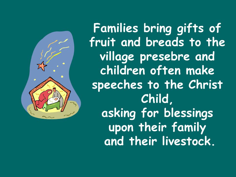 Families bring gifts of fruit and breads to the village presebre and children often make speeches to the Christ Child, asking for blessings upon their family and their livestock.