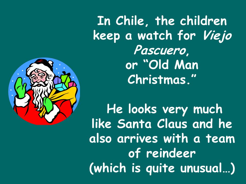 In Chile, the children keep a watch for Viejo Pascuero, or Old Man Christmas. He looks very much like Santa Claus and he also arrives with a team of reindeer (which is quite unusual…)