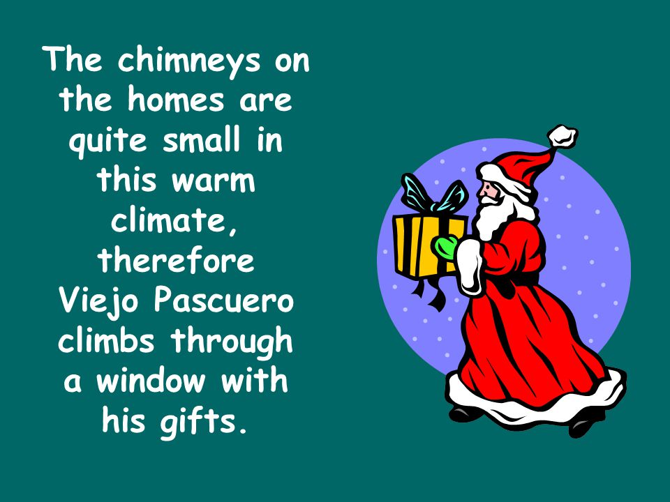 The chimneys on the homes are quite small in this warm climate, therefore Viejo Pascuero climbs through a window with his gifts.