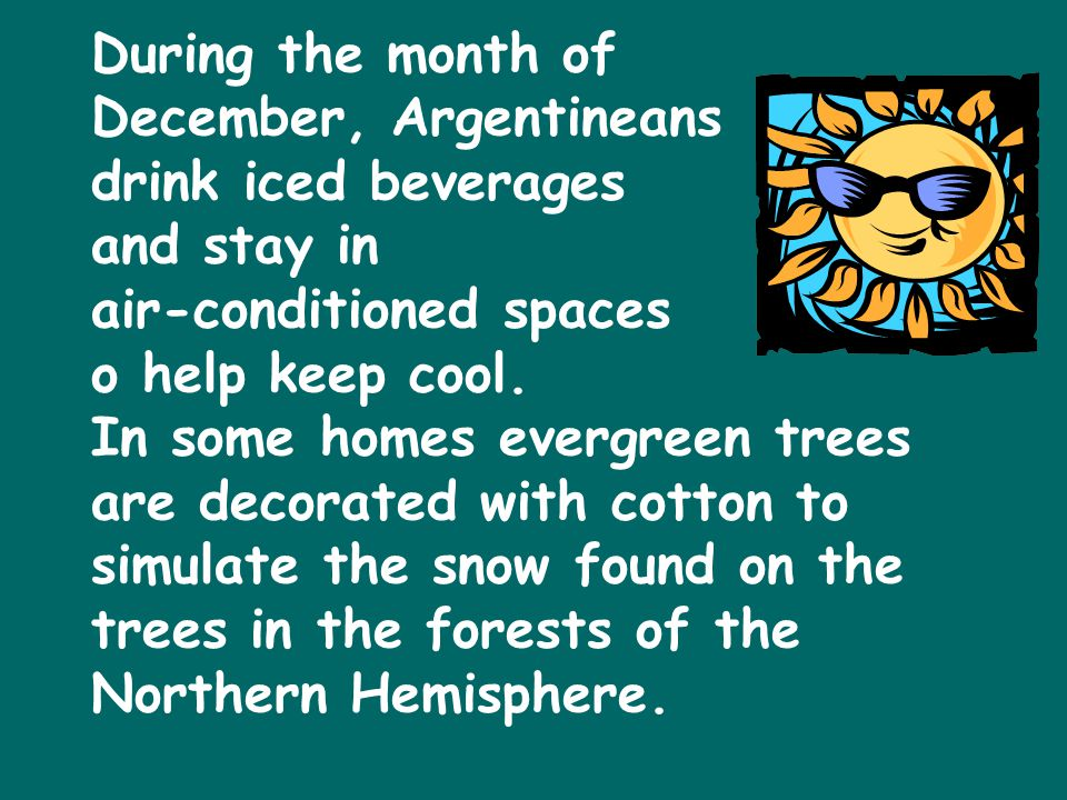 During the month of December, Argentineans drink iced beverages and stay in air-conditioned spaces o help keep cool.