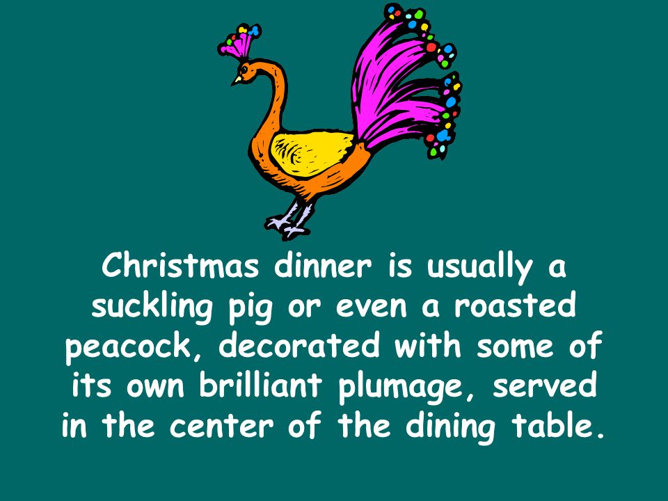 Christmas dinner is usually a suckling pig or even a roasted peacock, decorated with some of its own brilliant plumage, served in the center of the dining table.