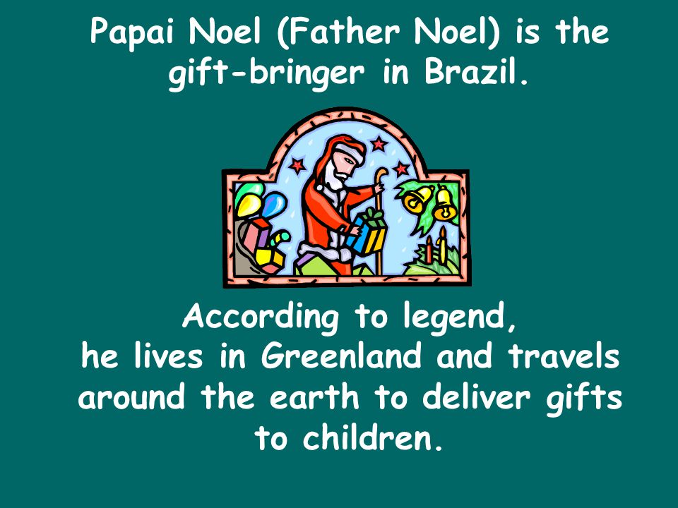 Papai Noel (Father Noel) is the gift-bringer in Brazil