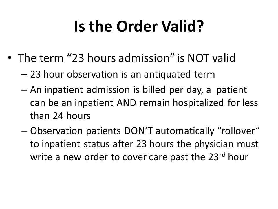 Is the Order Valid The term 23 hours admission is NOT valid