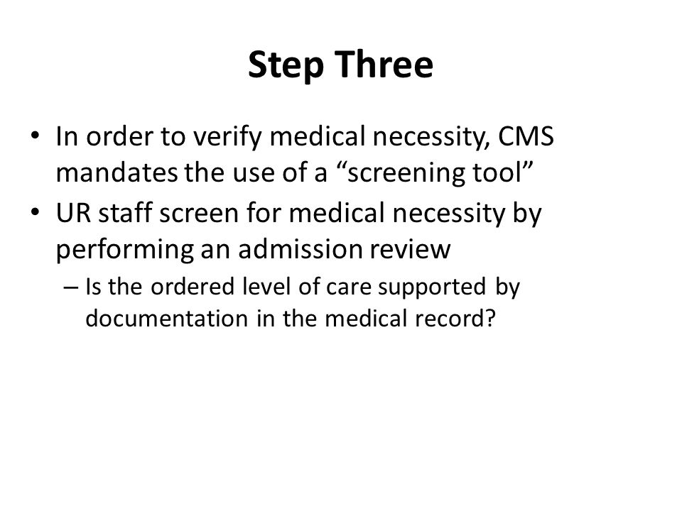 Step Three In order to verify medical necessity, CMS mandates the use of a screening tool