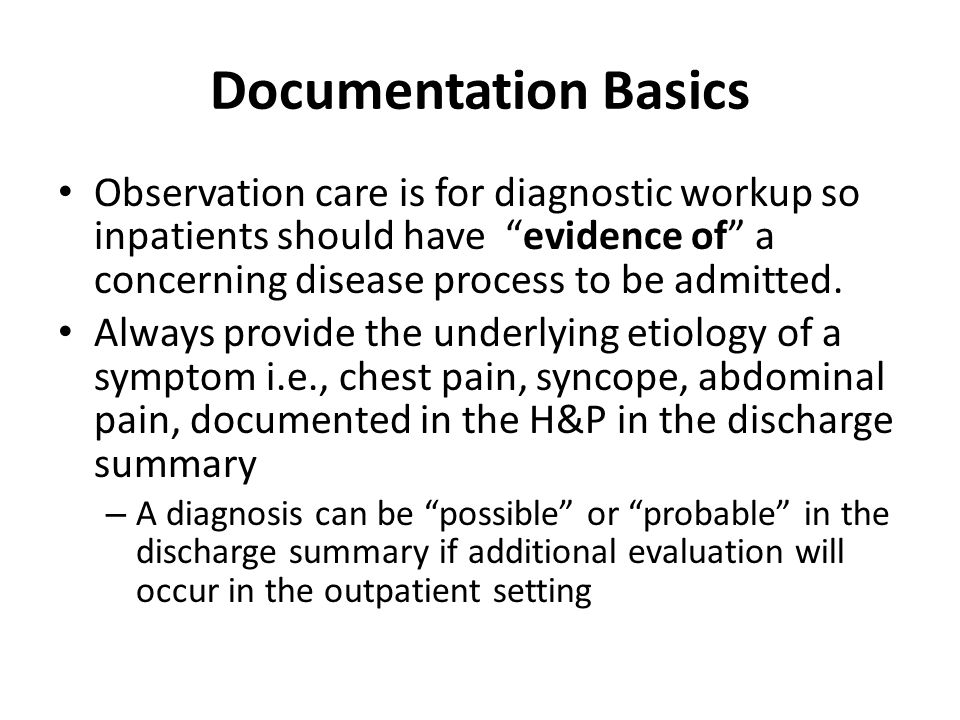 Documentation Basics Observation care is for diagnostic workup so inpatients should have evidence of a concerning disease process to be admitted.