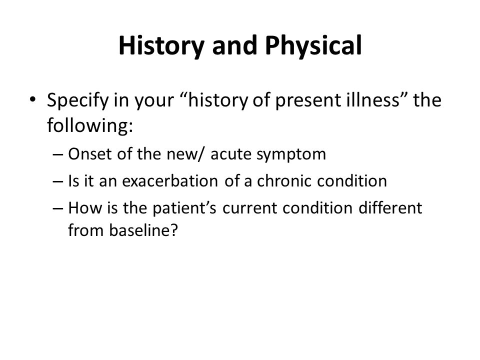 History and Physical Specify in your history of present illness the following: Onset of the new/ acute symptom.