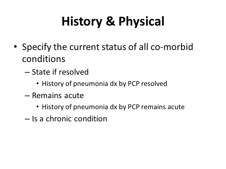 History & Physical Specify the current status of all co-morbid conditions. State if resolved. History of pneumonia dx by PCP resolved.