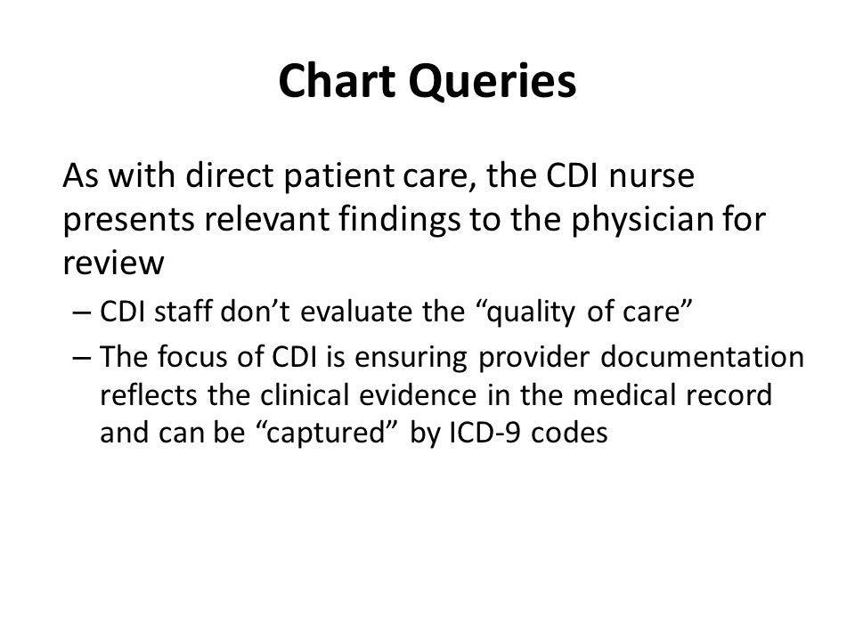 Chart Queries As with direct patient care, the CDI nurse presents relevant findings to the physician for review.