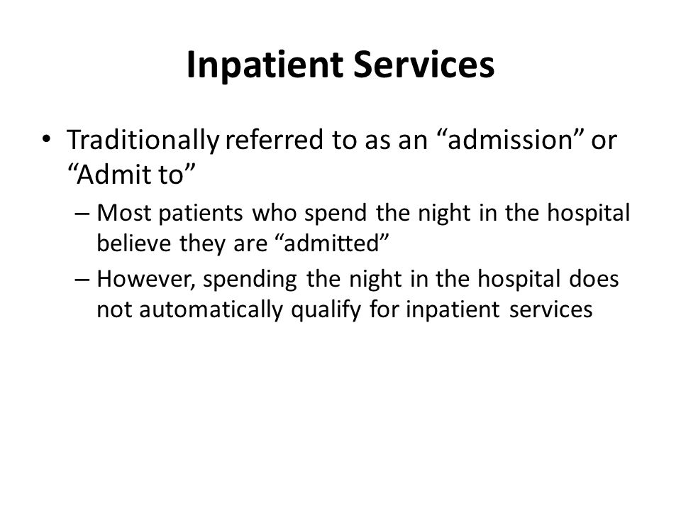 Inpatient Services Traditionally referred to as an admission or Admit to