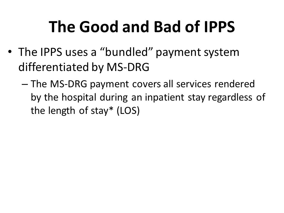 The Good and Bad of IPPS The IPPS uses a bundled payment system differentiated by MS-DRG.