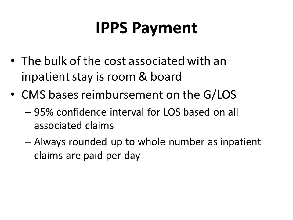 IPPS Payment The bulk of the cost associated with an inpatient stay is room & board. CMS bases reimbursement on the G/LOS.