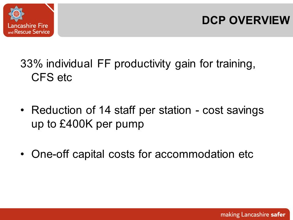 DCP OVERVIEW 33% individual FF productivity gain for training, CFS etc. Reduction of 14 staff per station - cost savings up to £400K per pump.