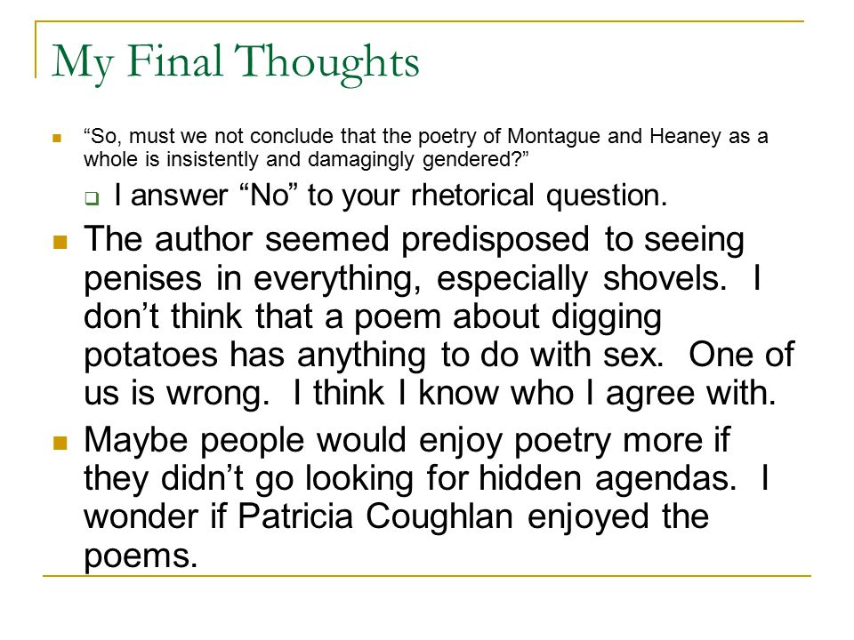 My Final Thoughts So, must we not conclude that the poetry of Montague and Heaney as a whole is insistently and damagingly gendered