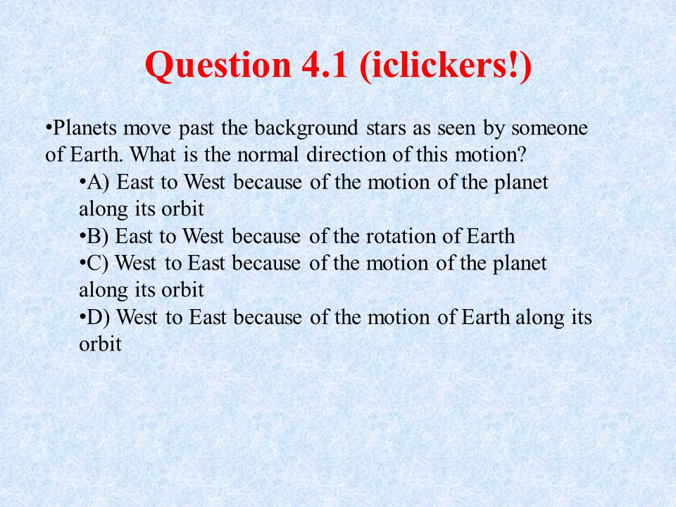 Question 4.1 (iclickers!) Planets move past the background stars as seen by someone of Earth. What is the normal direction of this motion