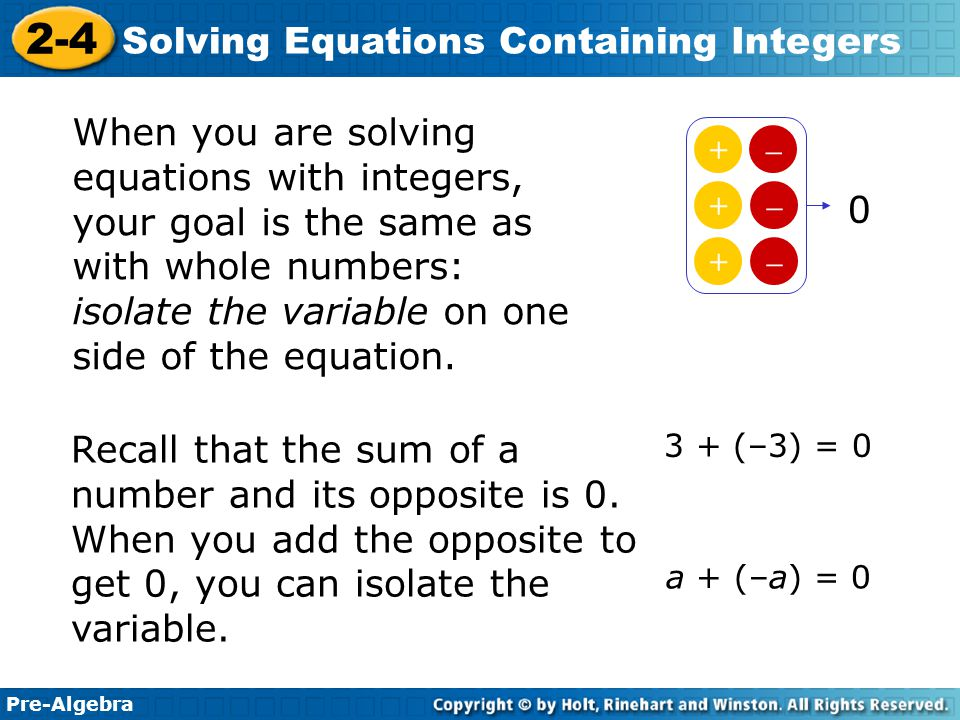 When you are solving equations with integers, your goal is the same as with whole numbers: isolate the variable on one side of the equation.