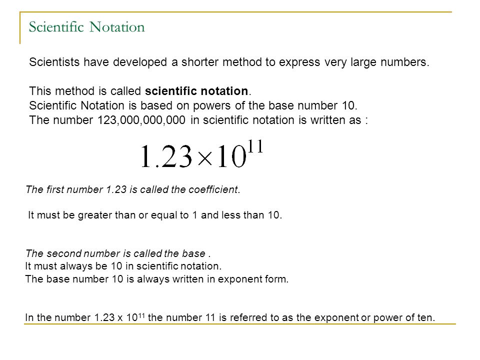 Scientific Notation Scientists have developed a shorter method to express very large numbers. This method is called scientific notation.