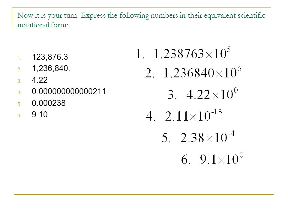 Now it is your turn. Express the following numbers in their equivalent scientific notational form: