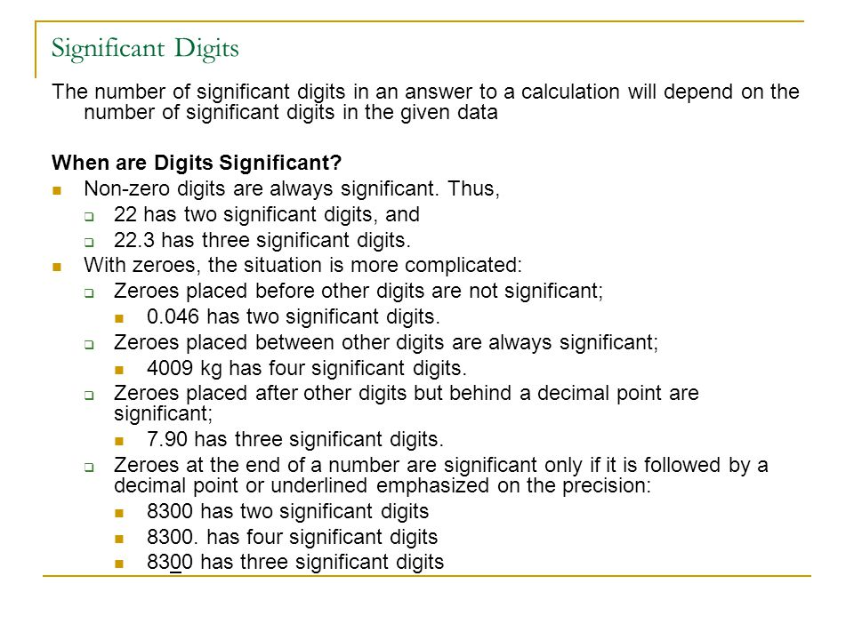 Significant Digits The number of significant digits in an answer to a calculation will depend on the number of significant digits in the given data.