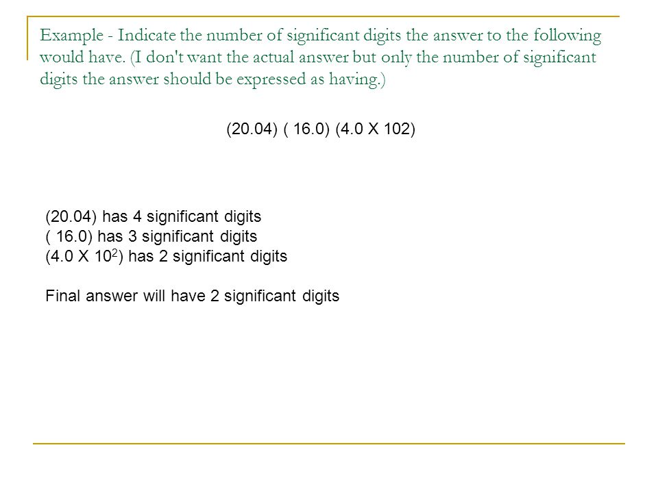Example - Indicate the number of significant digits the answer to the following would have. (I don t want the actual answer but only the number of significant digits the answer should be expressed as having.)