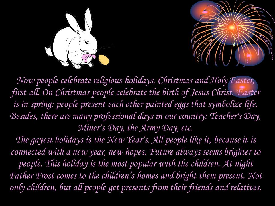Now people celebrate religious holidays, Christmas and Holy Easter, first all.
