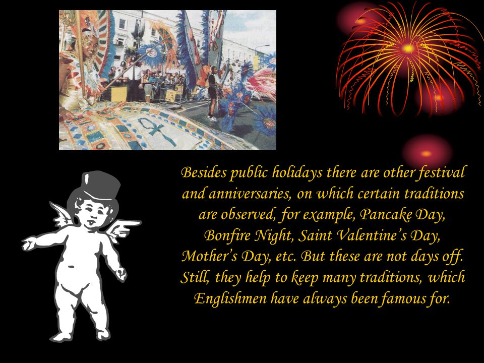 Besides public holidays there are other festival and anniversaries, on which certain traditions are observed, for example, Pancake Day, Bonfire Night, Saint Valentine's Day, Mother's Day, etc.