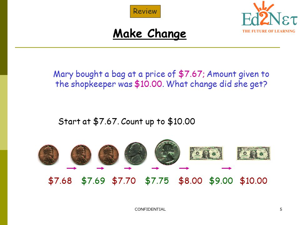 Review Make Change. Mary bought a bag at a price of $7.67; Amount given to the shopkeeper was $10.00. What change did she get