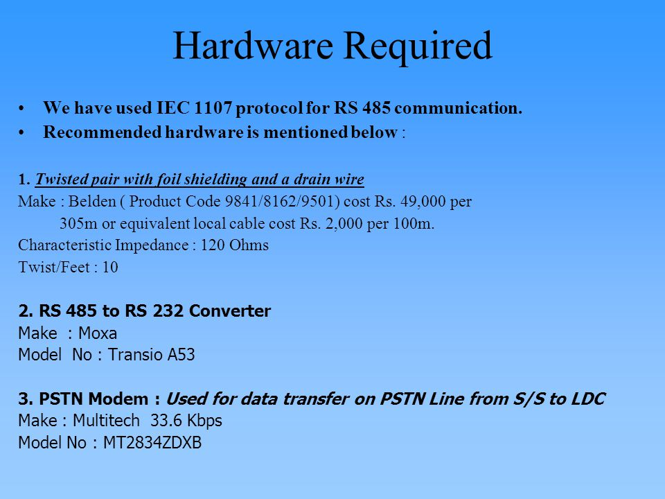 Hardware Required We have used IEC 1107 protocol for RS 485 communication. Recommended hardware is mentioned below :