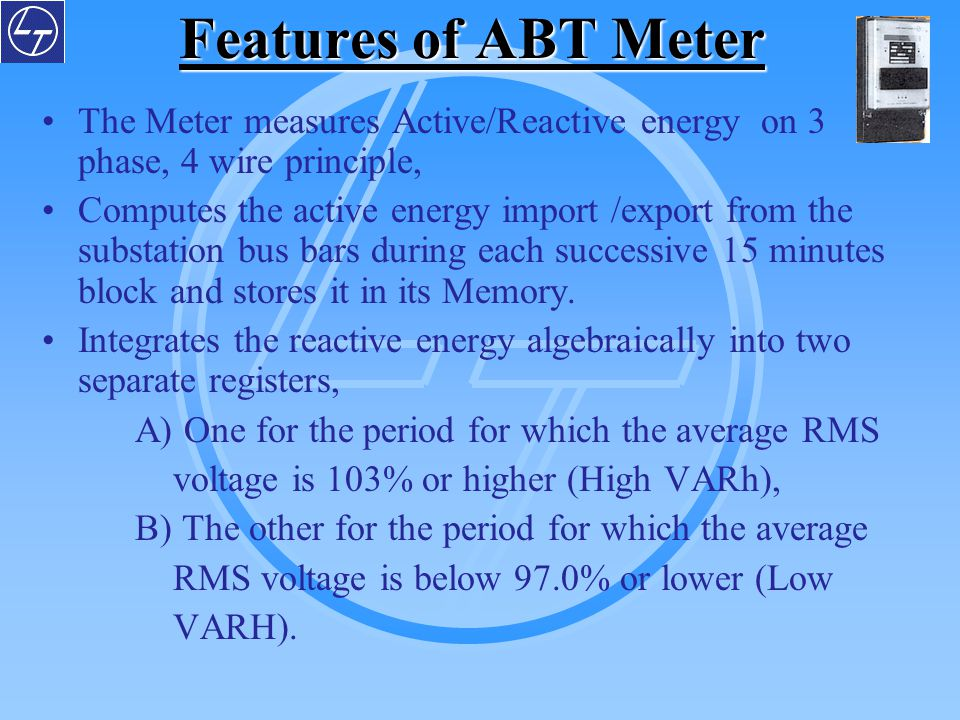 Features of ABT Meter The Meter measures Active/Reactive energy on 3 phase, 4 wire principle,