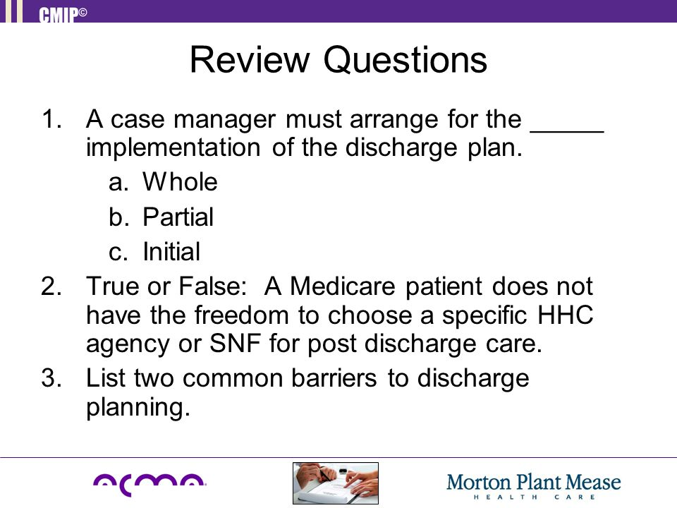 Review Questions A case manager must arrange for the _____ implementation of the discharge plan. a. Whole.