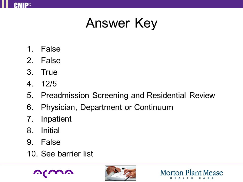 Answer Key False. True. 12/5. Preadmission Screening and Residential Review. Physician, Department or Continuum.