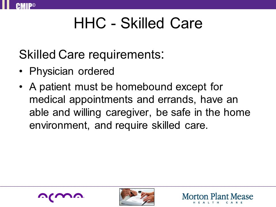 HHC - Skilled Care Skilled Care requirements: Physician ordered