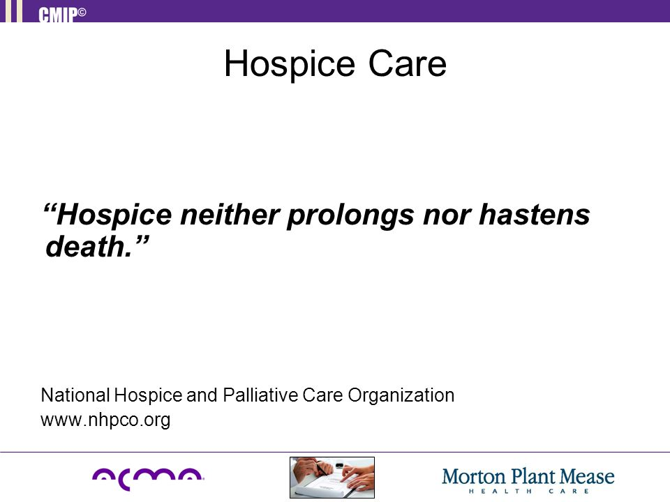 Hospice Care Hospice neither prolongs nor hastens death.