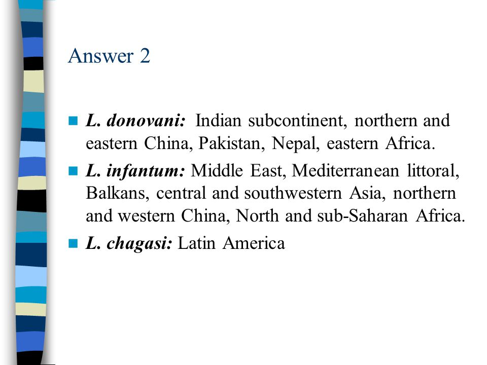 Answer 2 L. donovani: Indian subcontinent, northern and eastern China, Pakistan, Nepal, eastern Africa.