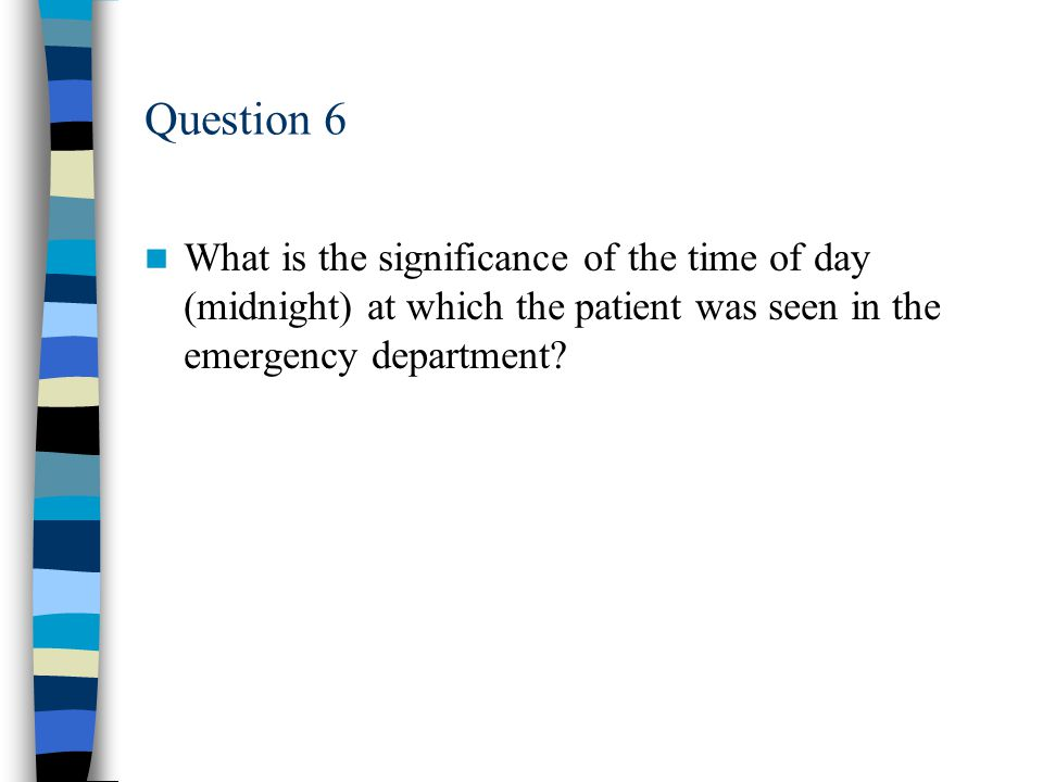 Question 6 What is the significance of the time of day (midnight) at which the patient was seen in the emergency department