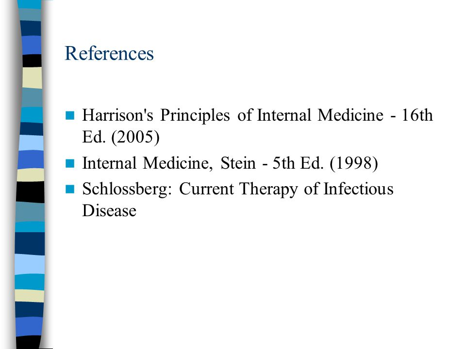 References Harrison s Principles of Internal Medicine - 16th Ed. (2005) Internal Medicine, Stein - 5th Ed. (1998)