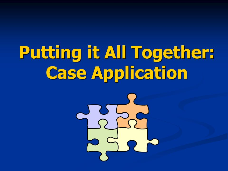 Putting it All Together: Case Application