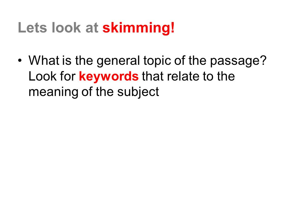 Lets look at skimming. What is the general topic of the passage.