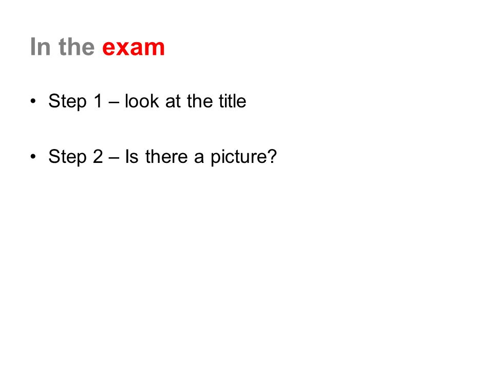 In the exam Step 1 – look at the title Step 2 – Is there a picture